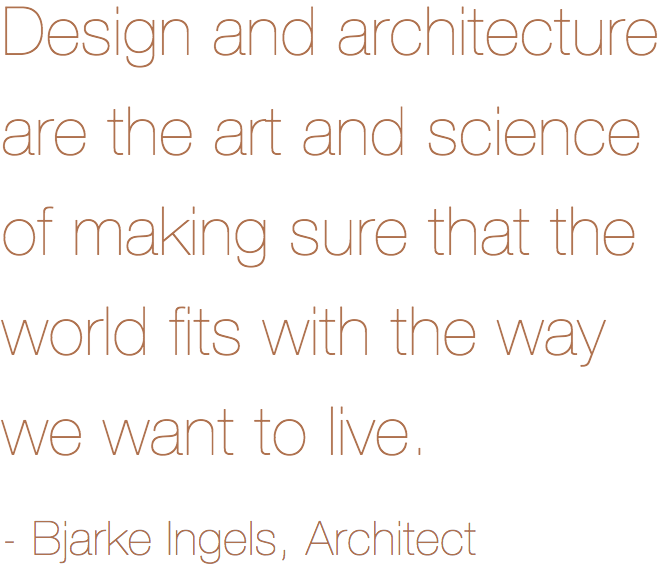 Design and architecture are the art and science of making sure that the world fits with the way we want to live - Bjarke Ingels, Architect